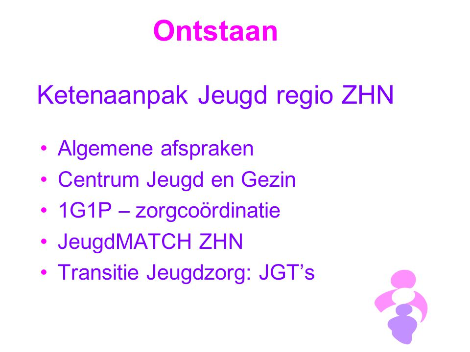 Ontstaan Ketenaanpak Jeugd regio ZHN Algemene afspraken Centrum Jeugd en Gezin 1G1P – zorgcoördinatie JeugdMATCH ZHN Transitie Jeugdzorg: JGT's