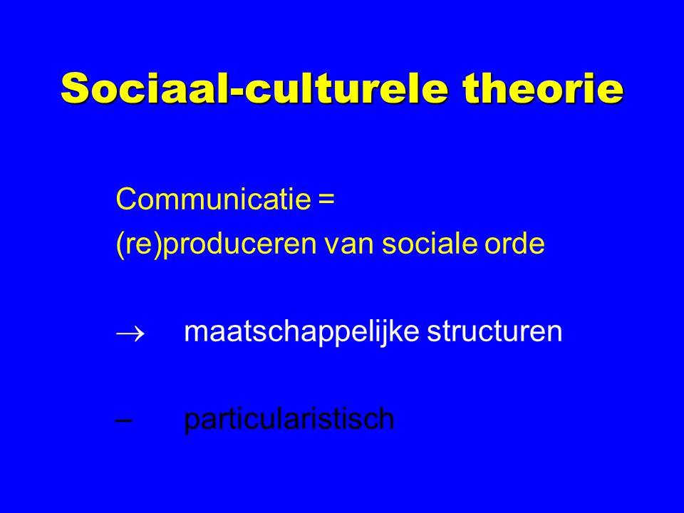 Sociaal-culturele theorie Communicatie = (re)produceren van sociale orde  maatschappelijke structuren –particularistisch