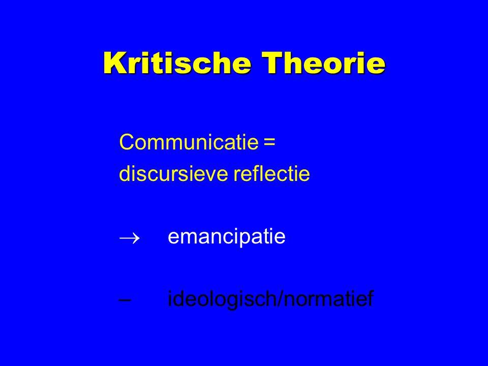 Kritische Theorie Communicatie = discursieve reflectie  emancipatie –ideologisch/normatief