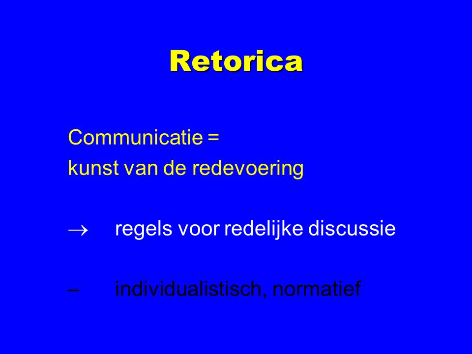 Retorica Communicatie = kunst van de redevoering  regels voor redelijke discussie –individualistisch, normatief