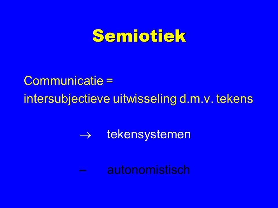 Semiotiek Communicatie = intersubjectieve uitwisseling d.m.v. tekens  tekensystemen –autonomistisch