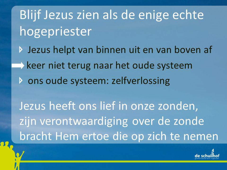 Blijf Jezus zien als de enige echte hogepriester Jezus helpt van binnen uit en van boven af keer niet terug naar het oude systeem ons oude systeem: ze