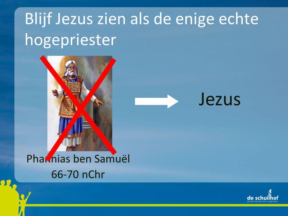 Blijf Jezus zien als de enige echte hogepriester Phannias ben Samuël 66-70 nChr Jezus