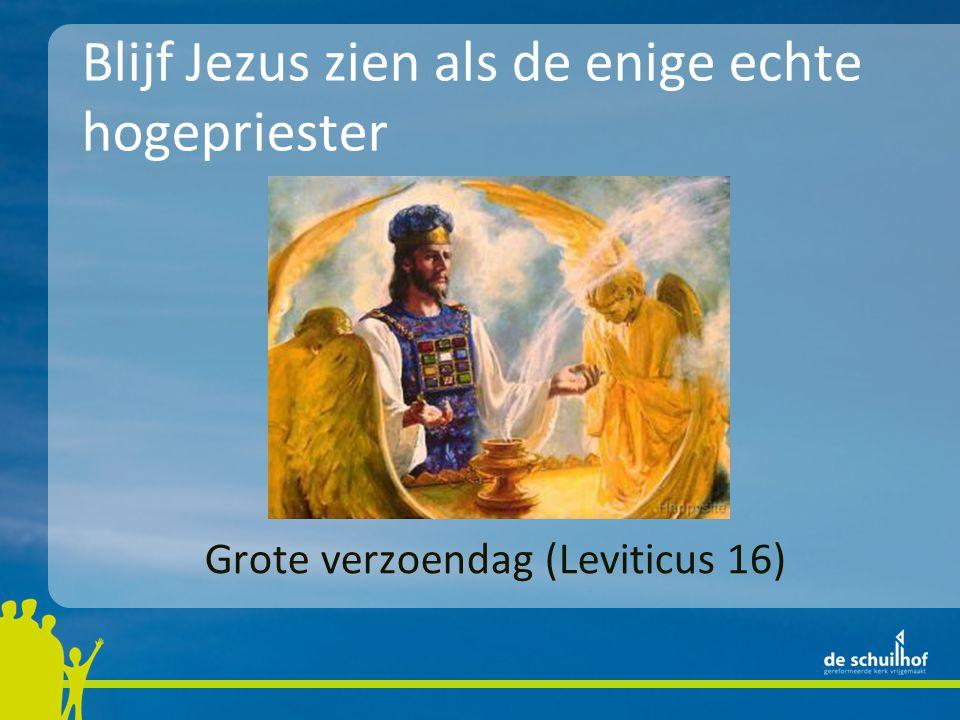 Grote verzoendag (Leviticus 16) Blijf Jezus zien als de enige echte hogepriester