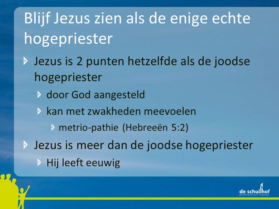 Blijf Jezus zien als de enige echte hogepriester Jezus is 2 punten hetzelfde als de joodse hogepriester door God aangesteld kan met zwakheden meevoelen metrio-pathie (Hebreeën 5:2) Jezus is meer dan de joodse hogepriester Hij leeft eeuwig, bij God in de hemel