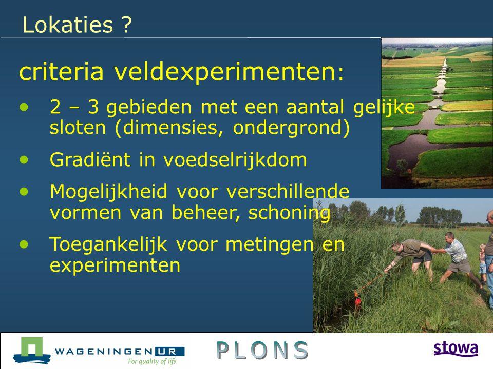 Lokaties ? criteria veldexperimenten :  2 – 3 gebieden met een aantal gelijke sloten (dimensies, ondergrond)  Gradiënt in voedselrijkdom  Mogelijkh