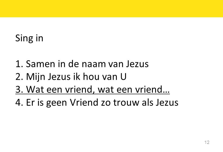 12 Sing in 1. Samen in de naam van Jezus 2. Mijn Jezus ik hou van U 3. Wat een vriend, wat een vriend… 4. Er is geen Vriend zo trouw als Jezus