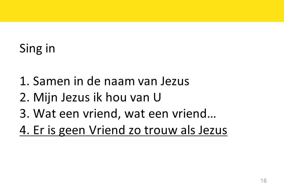 16 Sing in 1. Samen in de naam van Jezus 2. Mijn Jezus ik hou van U 3. Wat een vriend, wat een vriend… 4. Er is geen Vriend zo trouw als Jezus