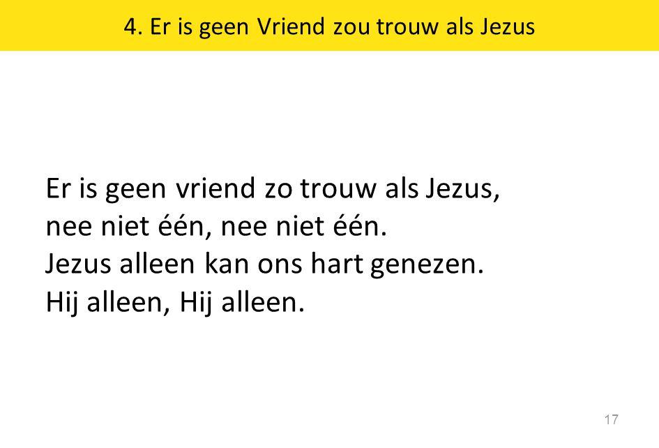 4. Er is geen Vriend zou trouw als Jezus 17 Er is geen vriend zo trouw als Jezus, nee niet één, nee niet één. Jezus alleen kan ons hart genezen. Hij a