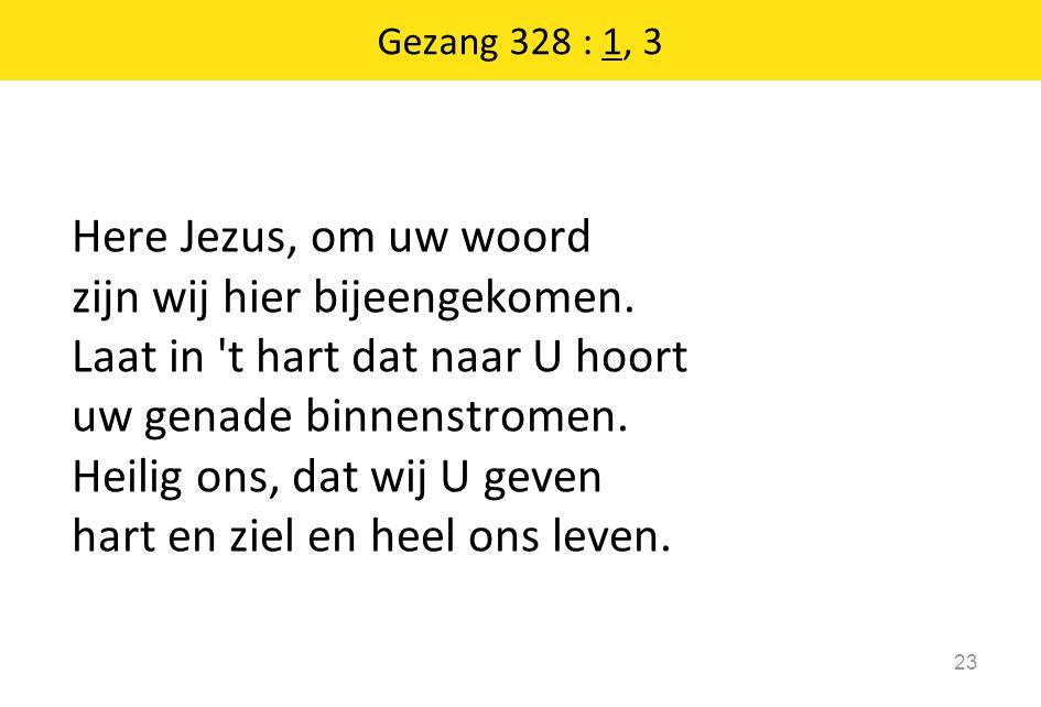 Gezang 328 : 1, 3 23 Here Jezus, om uw woord zijn wij hier bijeengekomen. Laat in 't hart dat naar U hoort uw genade binnenstromen. Heilig ons, dat wi