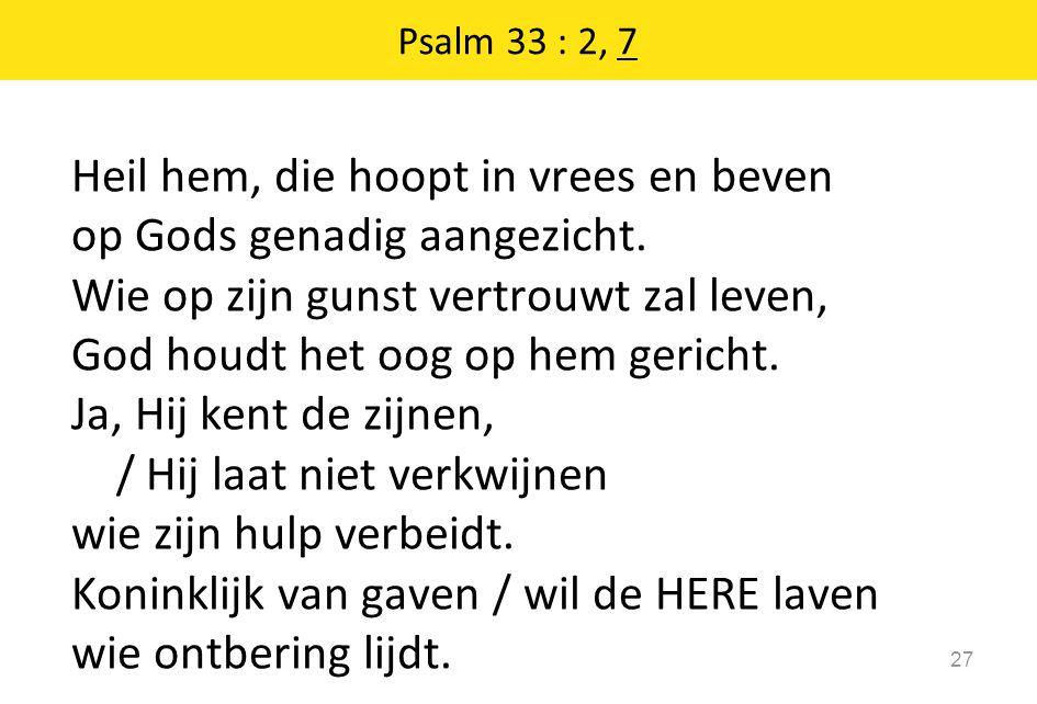 Heil hem, die hoopt in vrees en beven op Gods genadig aangezicht. Wie op zijn gunst vertrouwt zal leven, God houdt het oog op hem gericht. Ja, Hij ken