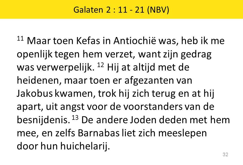 11 Maar toen Kefas in Antiochië was, heb ik me openlijk tegen hem verzet, want zijn gedrag was verwerpelijk. 12 Hij at altijd met de heidenen, maar to
