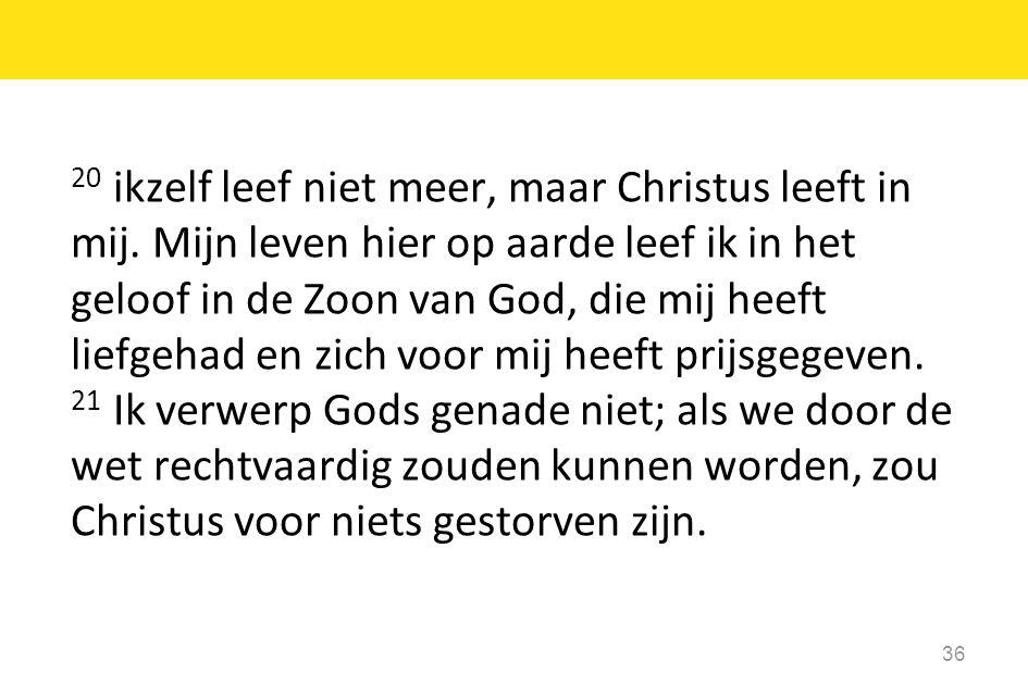 20 ikzelf leef niet meer, maar Christus leeft in mij. Mijn leven hier op aarde leef ik in het geloof in de Zoon van God, die mij heeft liefgehad en zi