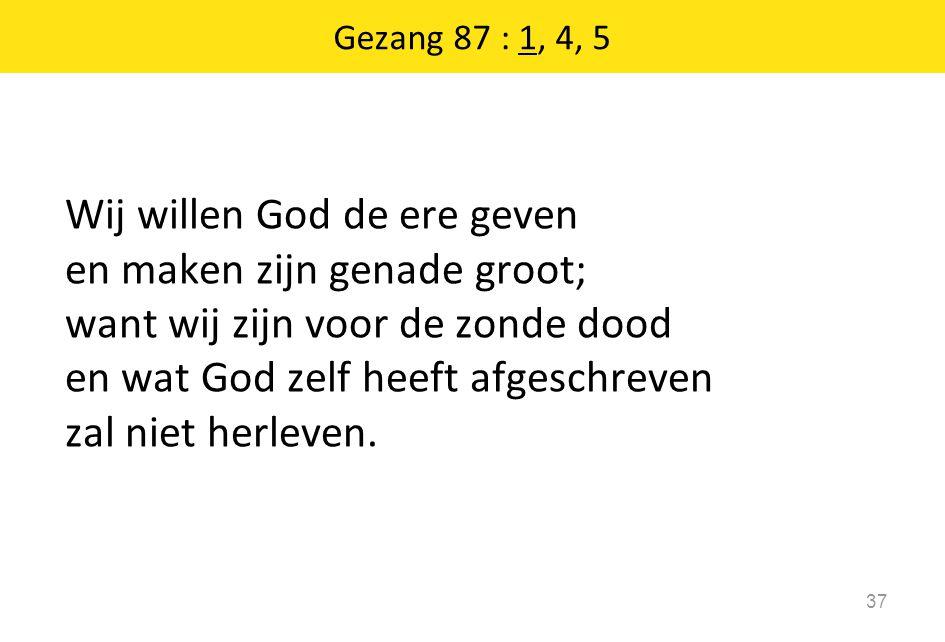 Gezang 87 : 1, 4, 5 37 Wij willen God de ere geven en maken zijn genade groot; want wij zijn voor de zonde dood en wat God zelf heeft afgeschreven zal