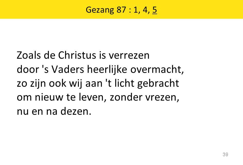 Gezang 87 : 1, 4, 5 39 Zoals de Christus is verrezen door 's Vaders heerlijke overmacht, zo zijn ook wij aan 't licht gebracht om nieuw te leven, zond