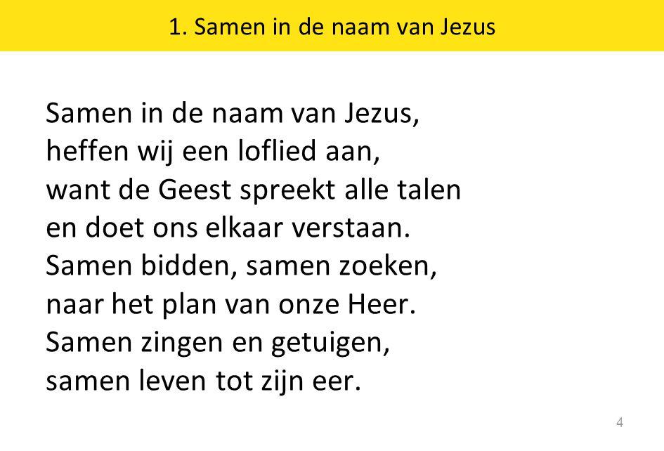 1. Samen in de naam van Jezus 4 Samen in de naam van Jezus, heffen wij een loflied aan, want de Geest spreekt alle talen en doet ons elkaar verstaan.