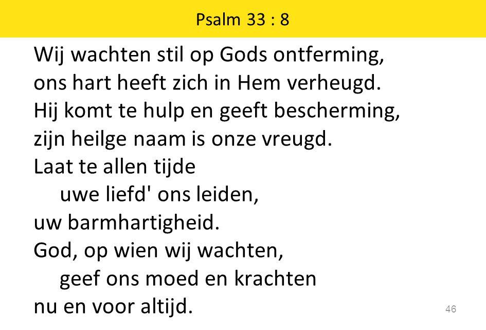 Wij wachten stil op Gods ontferming, ons hart heeft zich in Hem verheugd. Hij komt te hulp en geeft bescherming, zijn heilge naam is onze vreugd. Laat