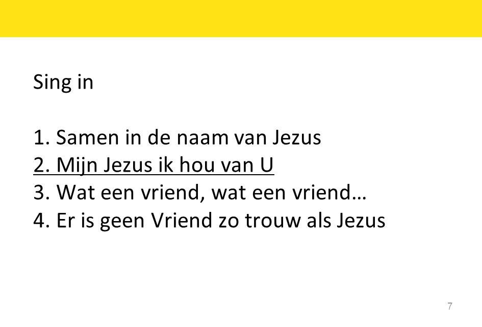 7 Sing in 1. Samen in de naam van Jezus 2. Mijn Jezus ik hou van U 3. Wat een vriend, wat een vriend… 4. Er is geen Vriend zo trouw als Jezus