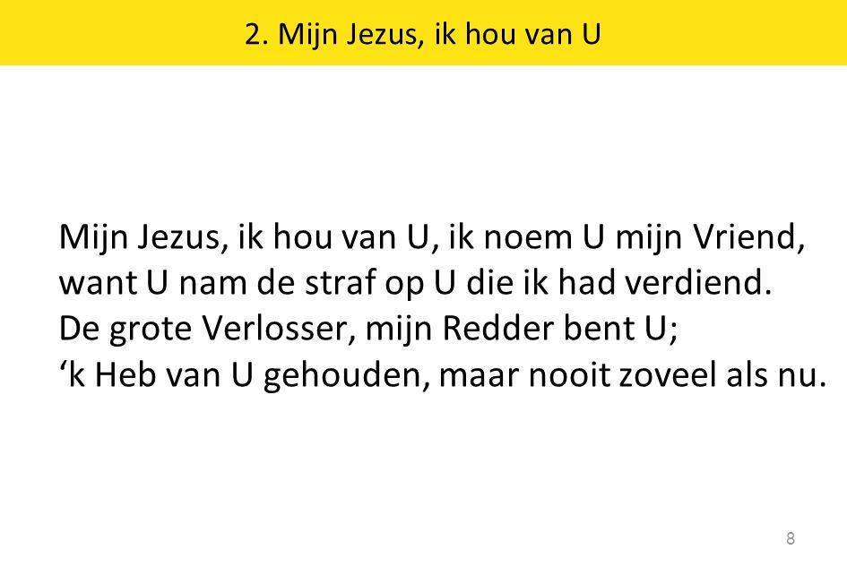 2. Mijn Jezus, ik hou van U 8 Mijn Jezus, ik hou van U, ik noem U mijn Vriend, want U nam de straf op U die ik had verdiend. De grote Verlosser, mijn