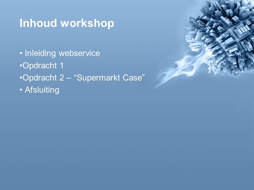 Inhoud workshop Inleiding webservice Opdracht 1 Opdracht 2 – Supermarkt Case Afsluiting