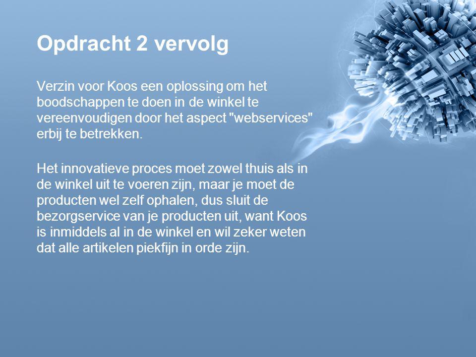 Opdracht 2 vervolg Verzin voor Koos een oplossing om het boodschappen te doen in de winkel te vereenvoudigen door het aspect webservices erbij te betrekken.