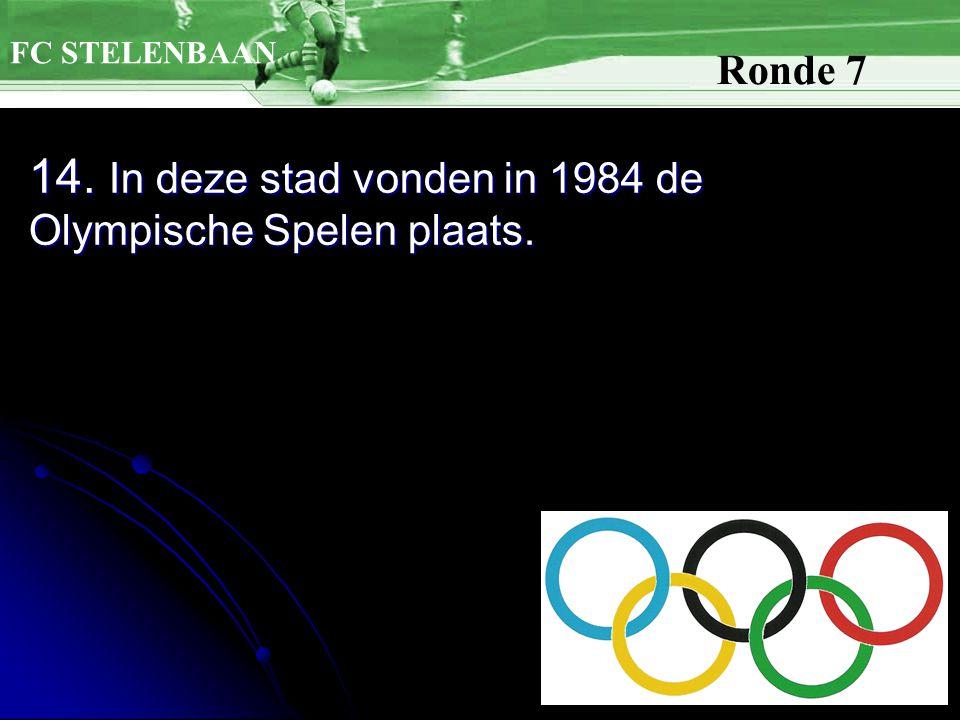 14. In deze stad vonden in 1984 de Olympische Spelen plaats. FC STELENBAAN Ronde 7