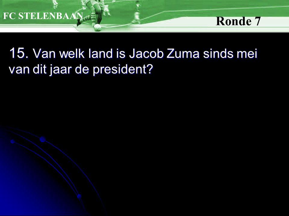 15. Van welk land is Jacob Zuma sinds mei van dit jaar de president? FC STELENBAAN Ronde 7