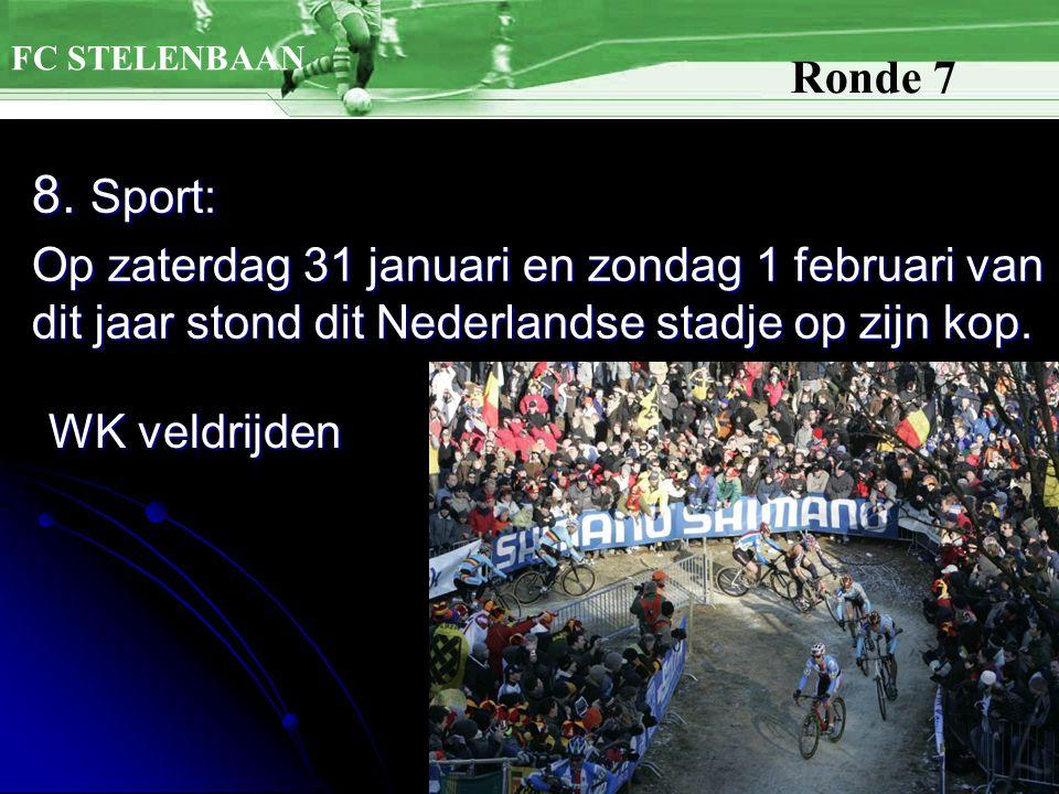 8. Sport: Op zaterdag 31 januari en zondag 1 februari van dit jaar stond dit Nederlandse stadje op zijn kop. FC STELENBAAN Ronde 7 WK veldrijden
