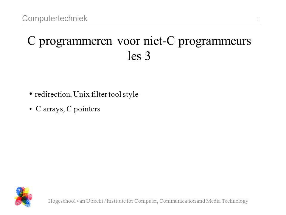 Computertechniek Hogeschool van Utrecht / Institute for Computer, Communication and Media Technology 1 C programmeren voor niet-C programmeurs les 3 redirection, Unix filter tool style C arrays, C pointers