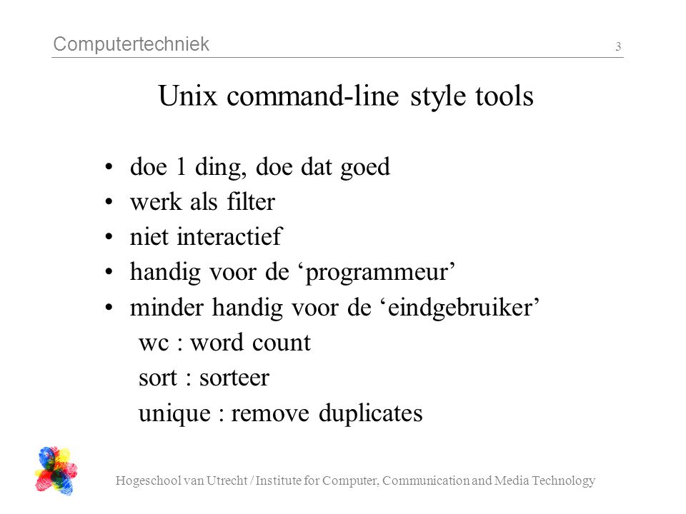 Computertechniek Hogeschool van Utrecht / Institute for Computer, Communication and Media Technology 3 Unix command-line style tools doe 1 ding, doe d