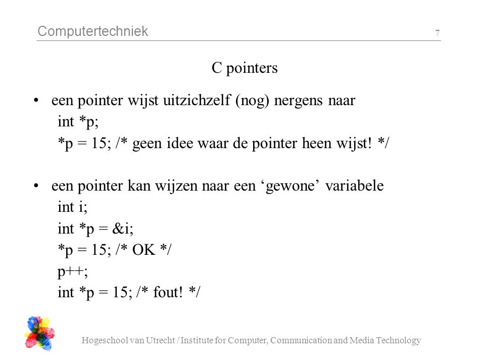 Computertechniek Hogeschool van Utrecht / Institute for Computer, Communication and Media Technology 7 C pointers een pointer wijst uitzichzelf (nog) nergens naar int *p; *p = 15; /* geen idee waar de pointer heen wijst.