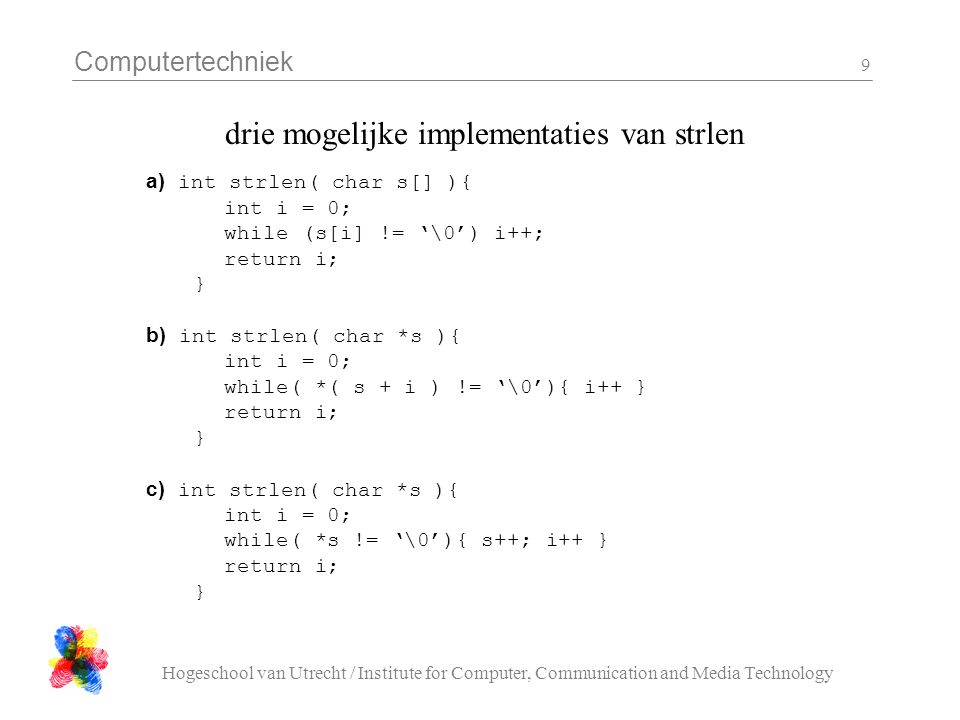 Computertechniek Hogeschool van Utrecht / Institute for Computer, Communication and Media Technology 9 drie mogelijke implementaties van strlen a) int strlen( char s[] ){ int i = 0; while (s[i] != '\0') i++; return i; } b) int strlen( char *s ){ int i = 0; while( *( s + i ) != '\0'){ i++ } return i; } c) int strlen( char *s ){ int i = 0; while( *s != '\0'){ s++; i++ } return i; }