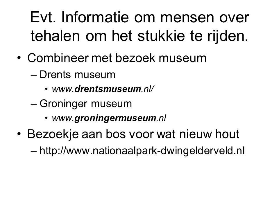 Evt. Informatie om mensen over tehalen om het stukkie te rijden. Combineer met bezoek museum –Drents museum www.drentsmuseum.nl/ –Groninger museum www