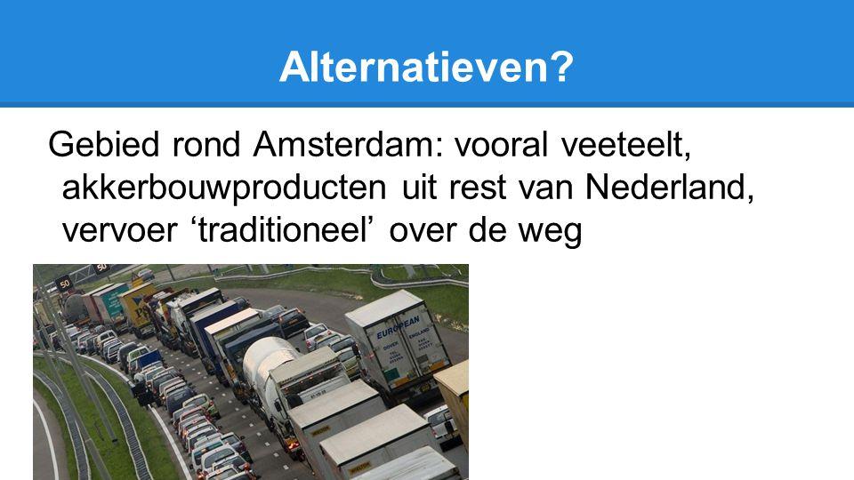 Alternatieven? Gebied rond Amsterdam: vooral veeteelt, akkerbouwproducten uit rest van Nederland, vervoer 'traditioneel' over de weg