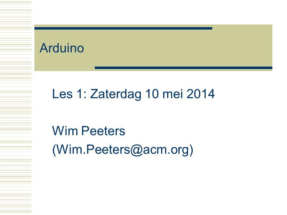 Arduino Les 1: Zaterdag 10 mei 2014 Wim Peeters (Wim.Peeters@acm.org)