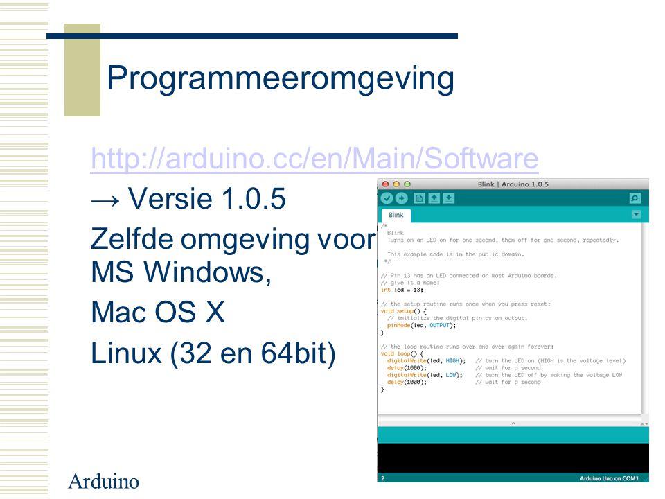 Programmeeromgeving http://arduino.cc/en/Main/Software → Versie 1.0.5 Zelfde omgeving voor MS Windows, Mac OS X Linux (32 en 64bit)