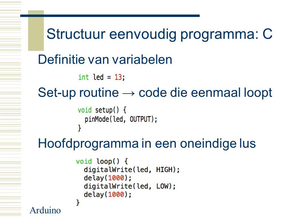 Arduino Structuur eenvoudig programma: C Definitie van variabelen Set-up routine → code die eenmaal loopt Hoofdprogramma in een oneindige lus
