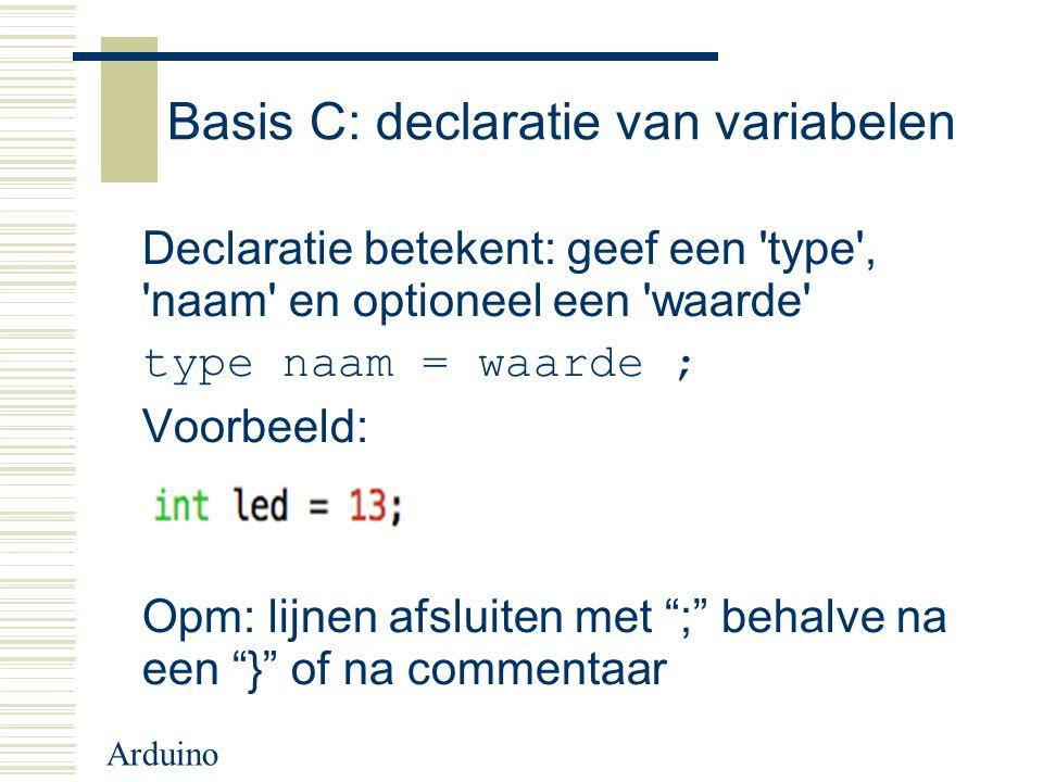 Arduino Basis C: declaratie van variabelen Declaratie betekent: geef een 'type', 'naam' en optioneel een 'waarde' type naam = waarde ; Voorbeeld: Opm: