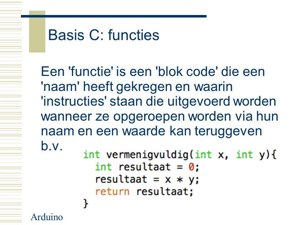 Arduino Basis C: functies Een 'functie' is een 'blok code' die een 'naam' heeft gekregen en waarin 'instructies' staan die uitgevoerd worden wanneer z