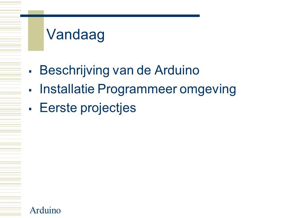 Arduino Vandaag  Beschrijving van de Arduino  Installatie Programmeer omgeving  Eerste projectjes