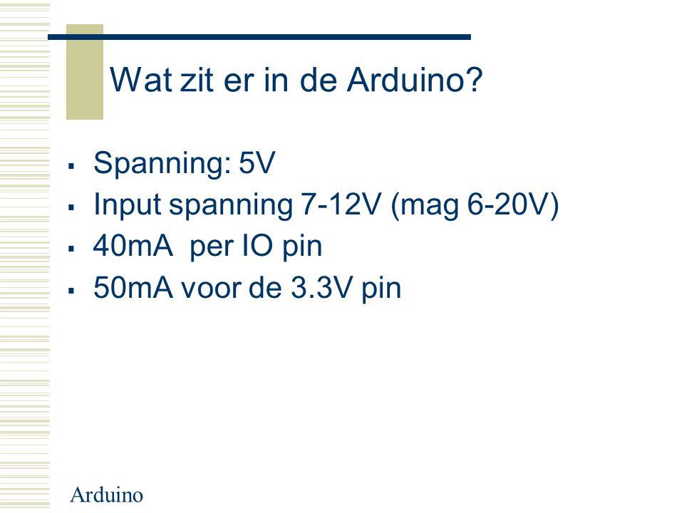 Arduino Wat zit er in de Arduino?  Spanning: 5V  Input spanning 7-12V (mag 6-20V)  40mA per IO pin  50mA voor de 3.3V pin