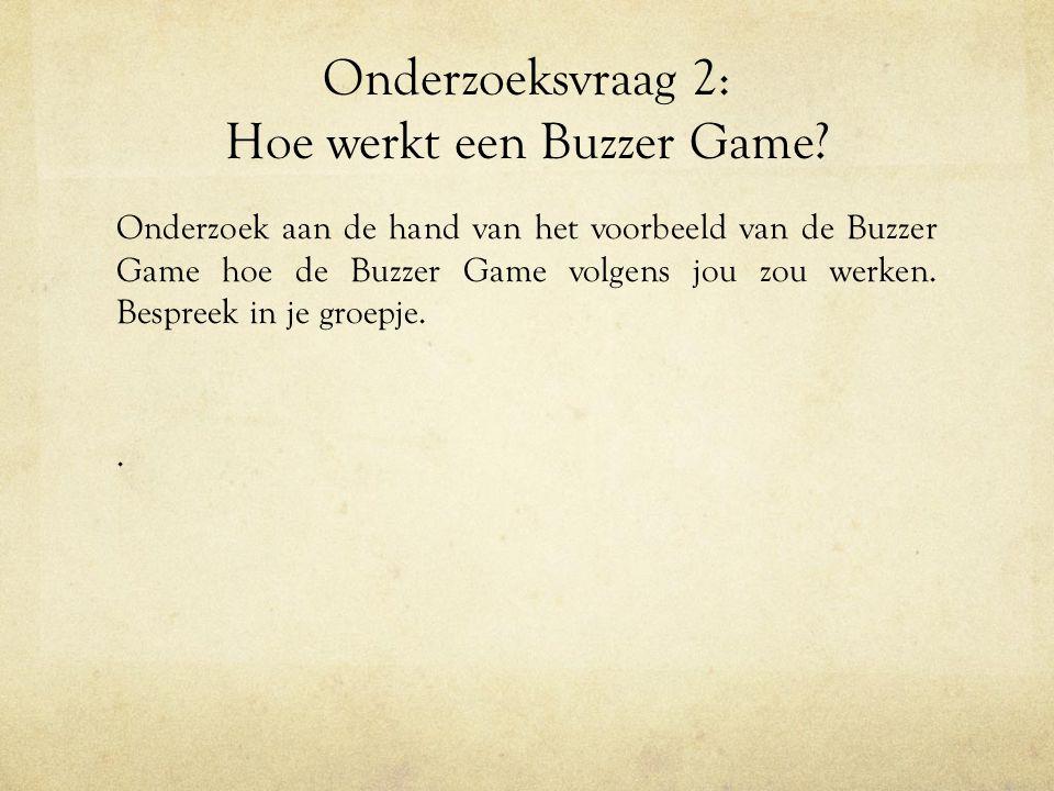 Onderzoeksvraag 2: Hoe werkt een Buzzer Game? Onderzoek aan de hand van het voorbeeld van de Buzzer Game hoe de Buzzer Game volgens jou zou werken. Be
