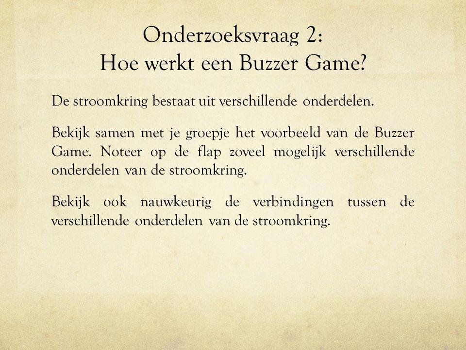 Onderzoeksvraag 2: Hoe werkt een Buzzer Game? De stroomkring bestaat uit verschillende onderdelen. Bekijk samen met je groepje het voorbeeld van de Bu