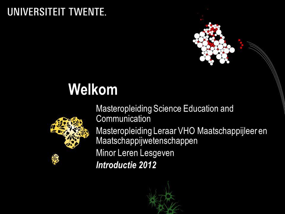 Welkom Masteropleiding Science Education and Communication Masteropleiding Leraar VHO Maatschappijleer en Maatschappijwetenschappen Minor Leren Lesgeven Introductie 2012