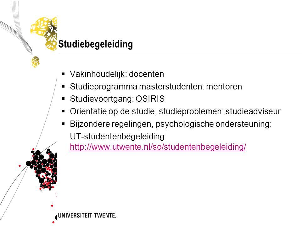 Studiebegeleiding  Vakinhoudelijk: docenten  Studieprogramma masterstudenten: mentoren  Studievoortgang: OSIRIS  Oriëntatie op de studie, studieproblemen: studieadviseur  Bijzondere regelingen, psychologische ondersteuning: UT-studentenbegeleiding http://www.utwente.nl/so/studentenbegeleiding/ http://www.utwente.nl/so/studentenbegeleiding/