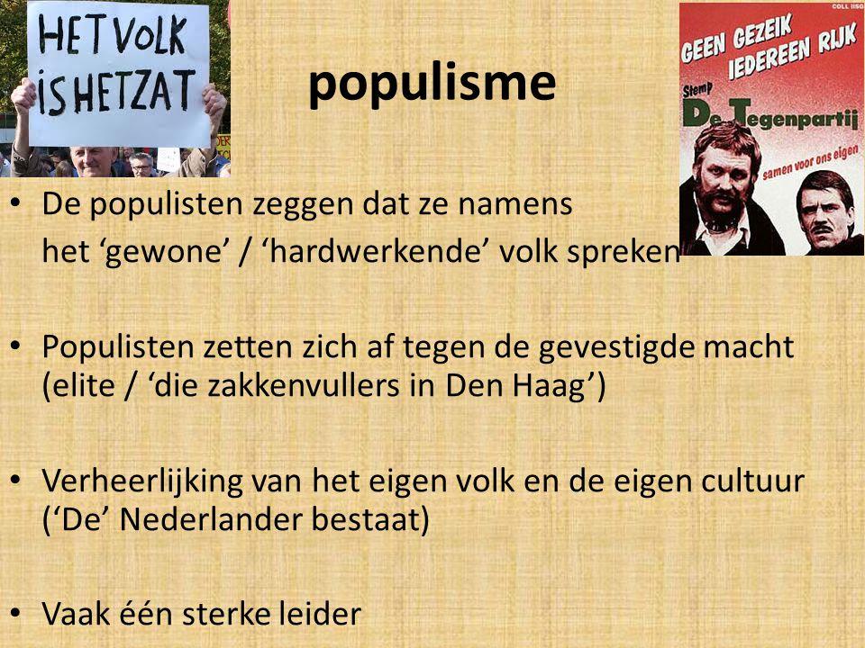 populisme De populisten zeggen dat ze namens het 'gewone' / 'hardwerkende' volk spreken Populisten zetten zich af tegen de gevestigde macht (elite / 'die zakkenvullers in Den Haag') Verheerlijking van het eigen volk en de eigen cultuur ('De' Nederlander bestaat) Vaak één sterke leider