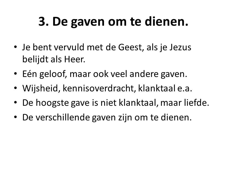3. De gaven om te dienen. Je bent vervuld met de Geest, als je Jezus belijdt als Heer.