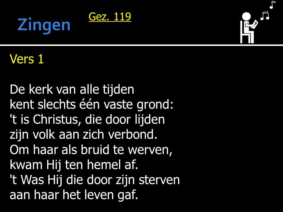 Gez. 119 Vers 1 De kerk van alle tijden kent slechts één vaste grond: 't is Christus, die door lijden zijn volk aan zich verbond. Om haar als bruid te