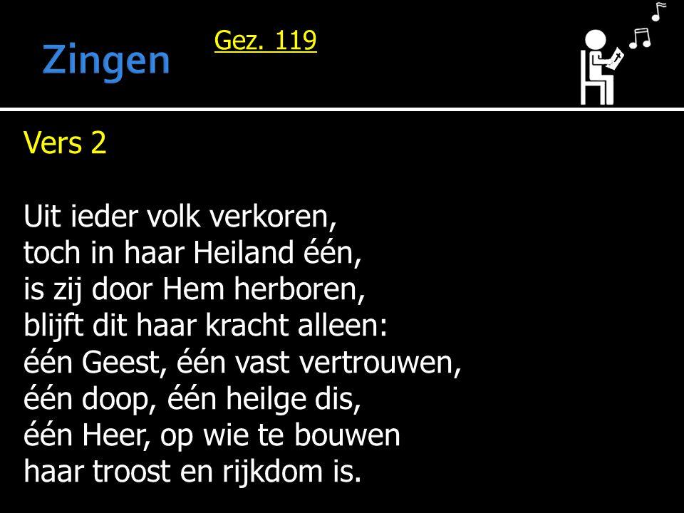 Gez. 119 Vers 2 Uit ieder volk verkoren, toch in haar Heiland één, is zij door Hem herboren, blijft dit haar kracht alleen: één Geest, één vast vertro