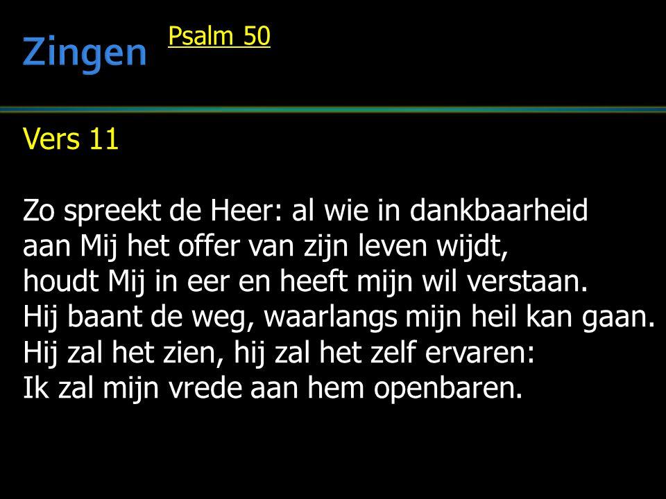 Vers 11 Zo spreekt de Heer: al wie in dankbaarheid aan Mij het offer van zijn leven wijdt, houdt Mij in eer en heeft mijn wil verstaan.